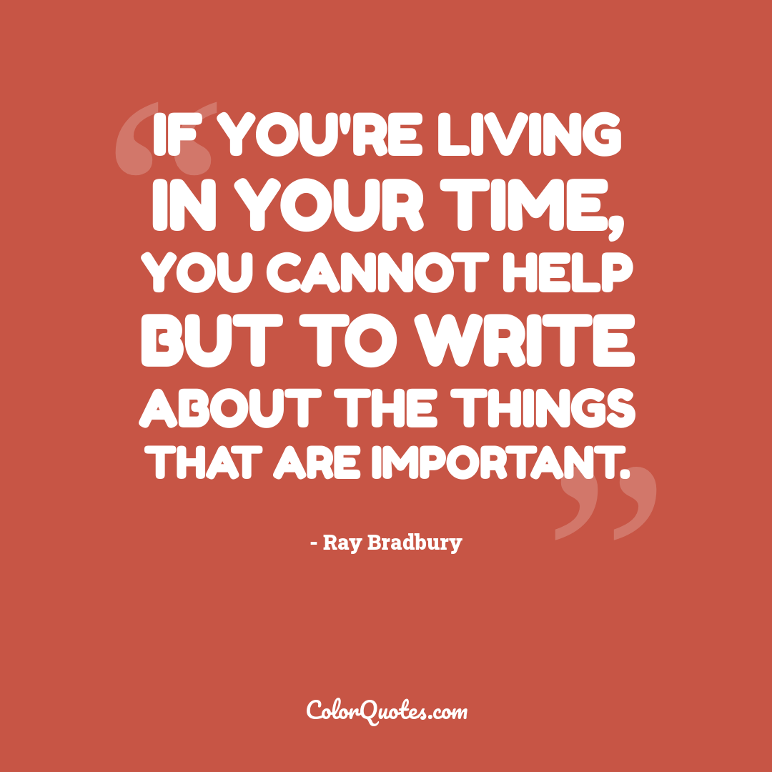 If you're living in your time, you cannot help but to write about the things that are important.