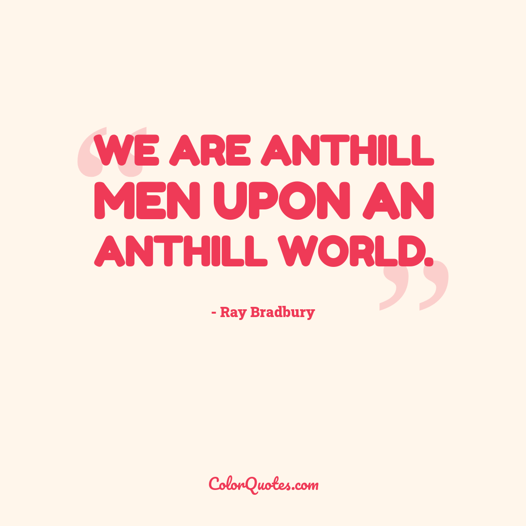 We are anthill men upon an anthill world.