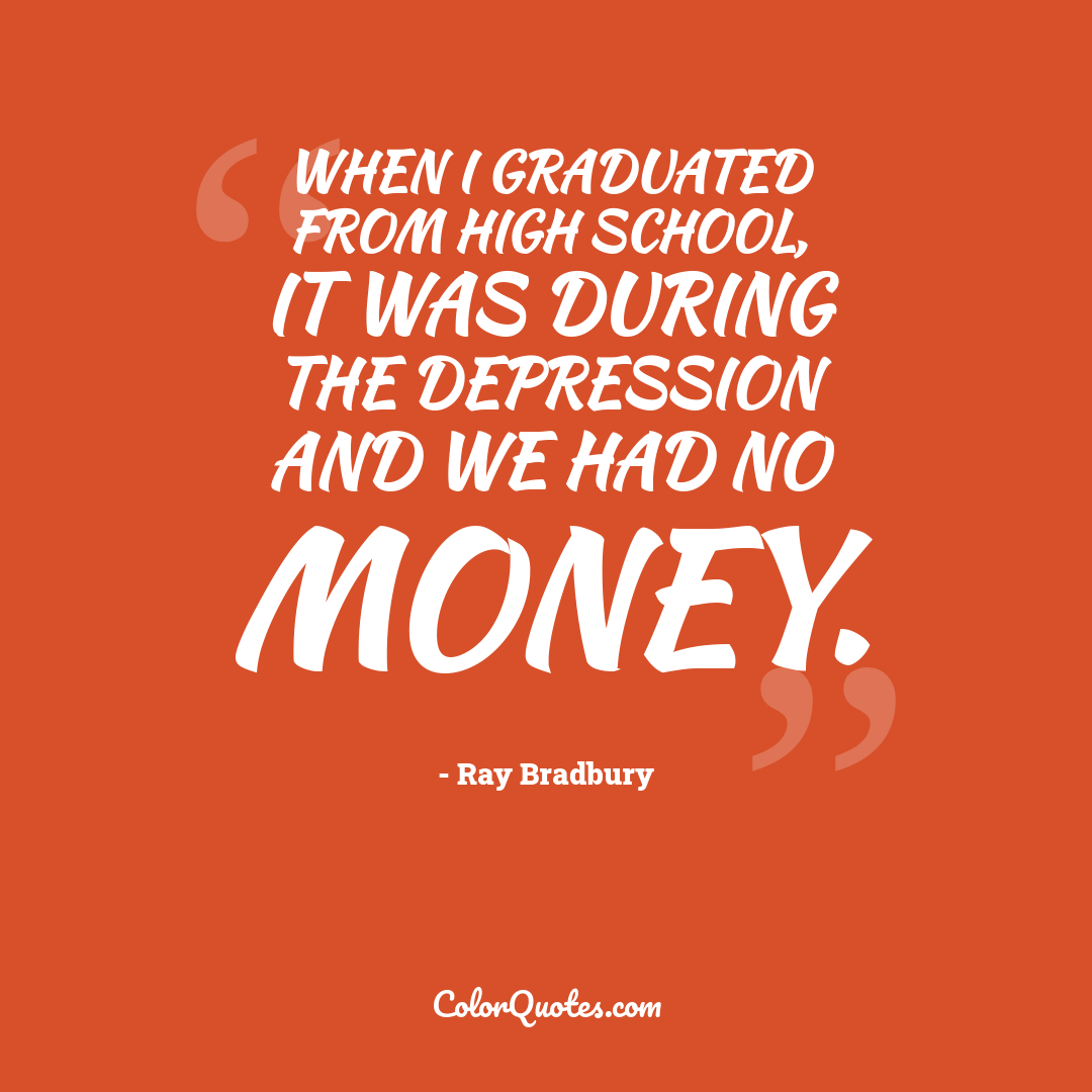 When I graduated from high school, it was during the Depression and we had no money.