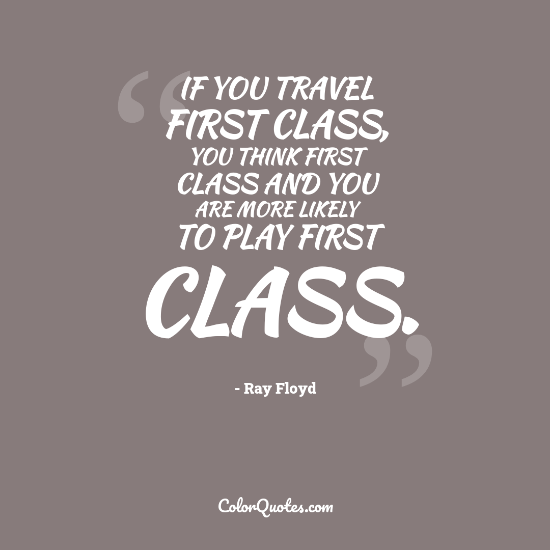If you travel first class, you think first class and you are more likely to play first class.