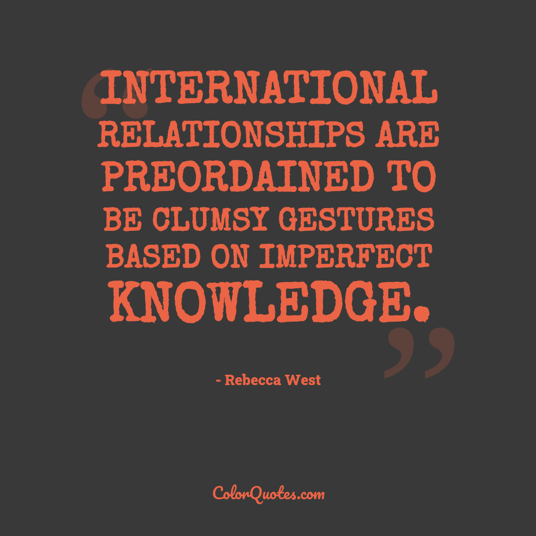 International relationships are preordained to be clumsy gestures based on imperfect knowledge.