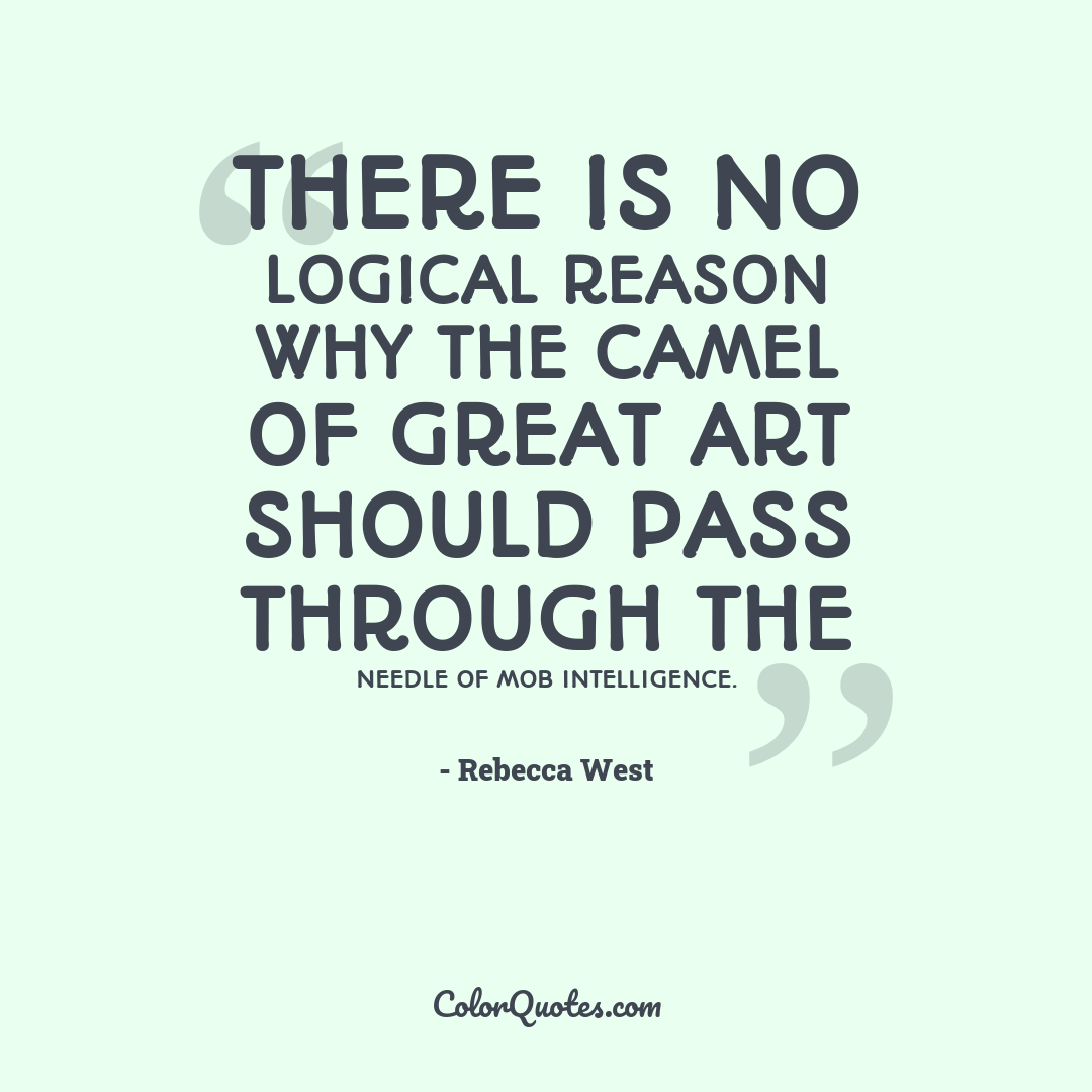 There is no logical reason why the camel of great art should pass through the needle of mob intelligence.