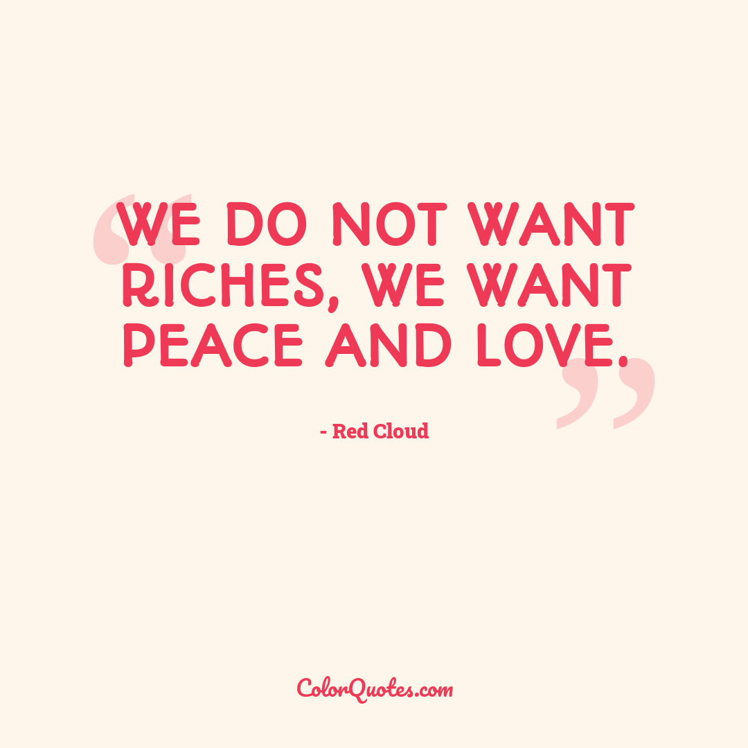 We do not want riches, we want peace and love.