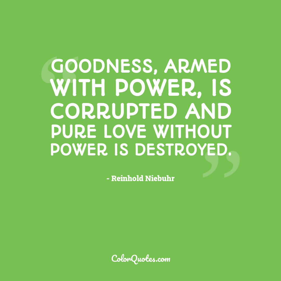 Goodness, armed with power, is corrupted and pure love without power is destroyed.