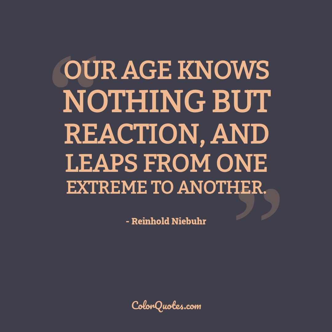 Our age knows nothing but reaction, and leaps from one extreme to another.