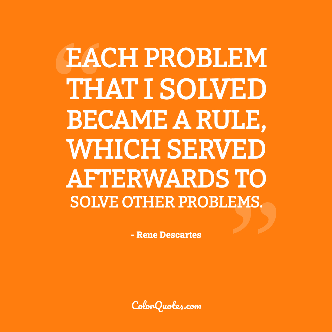 Each problem that I solved became a rule, which served afterwards to solve other problems.