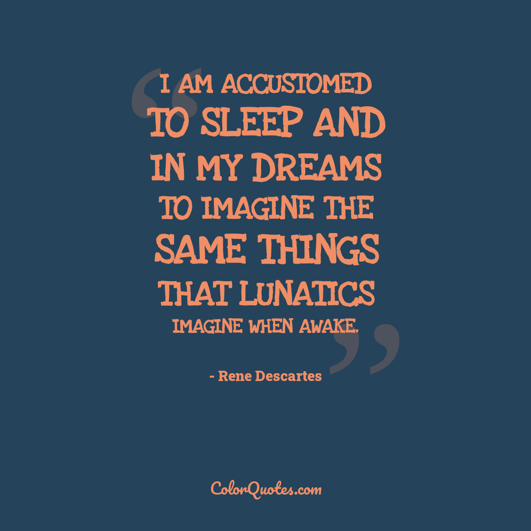 I am accustomed to sleep and in my dreams to imagine the same things that lunatics imagine when awake.