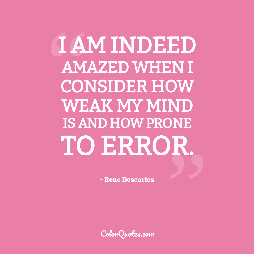 I am indeed amazed when I consider how weak my mind is and how prone to error.