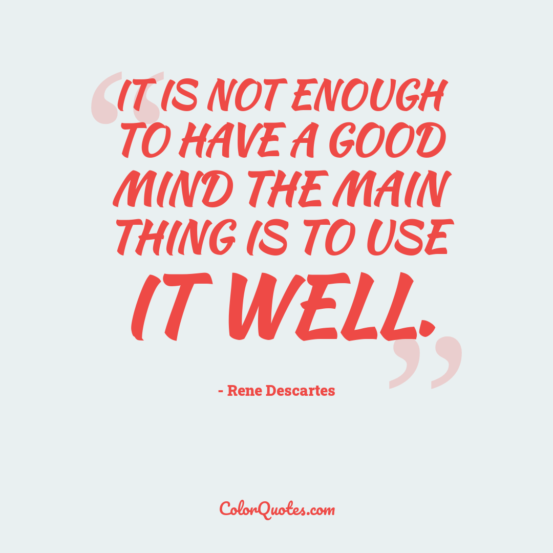 It is not enough to have a good mind the main thing is to use it well.
