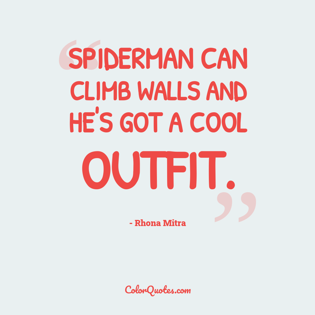 Spiderman can climb walls and he's got a cool outfit.