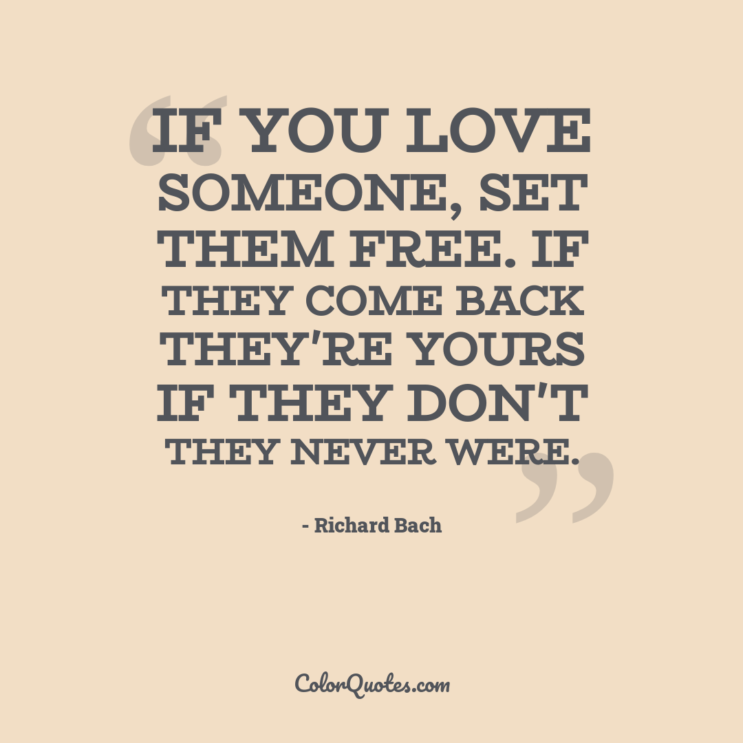 If you love someone, set them free. If they come back they're yours if they don't they never were.