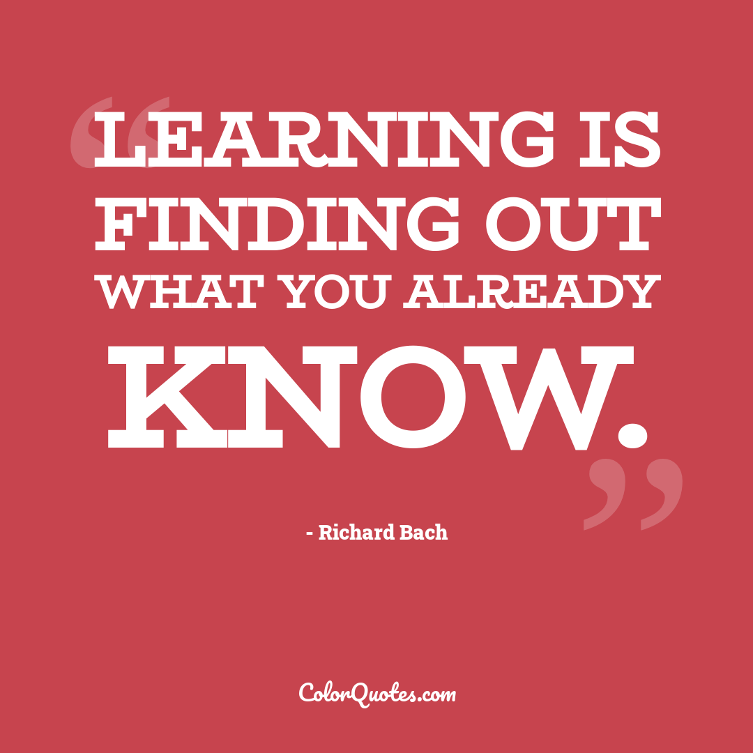 Learning is finding out what you already know.