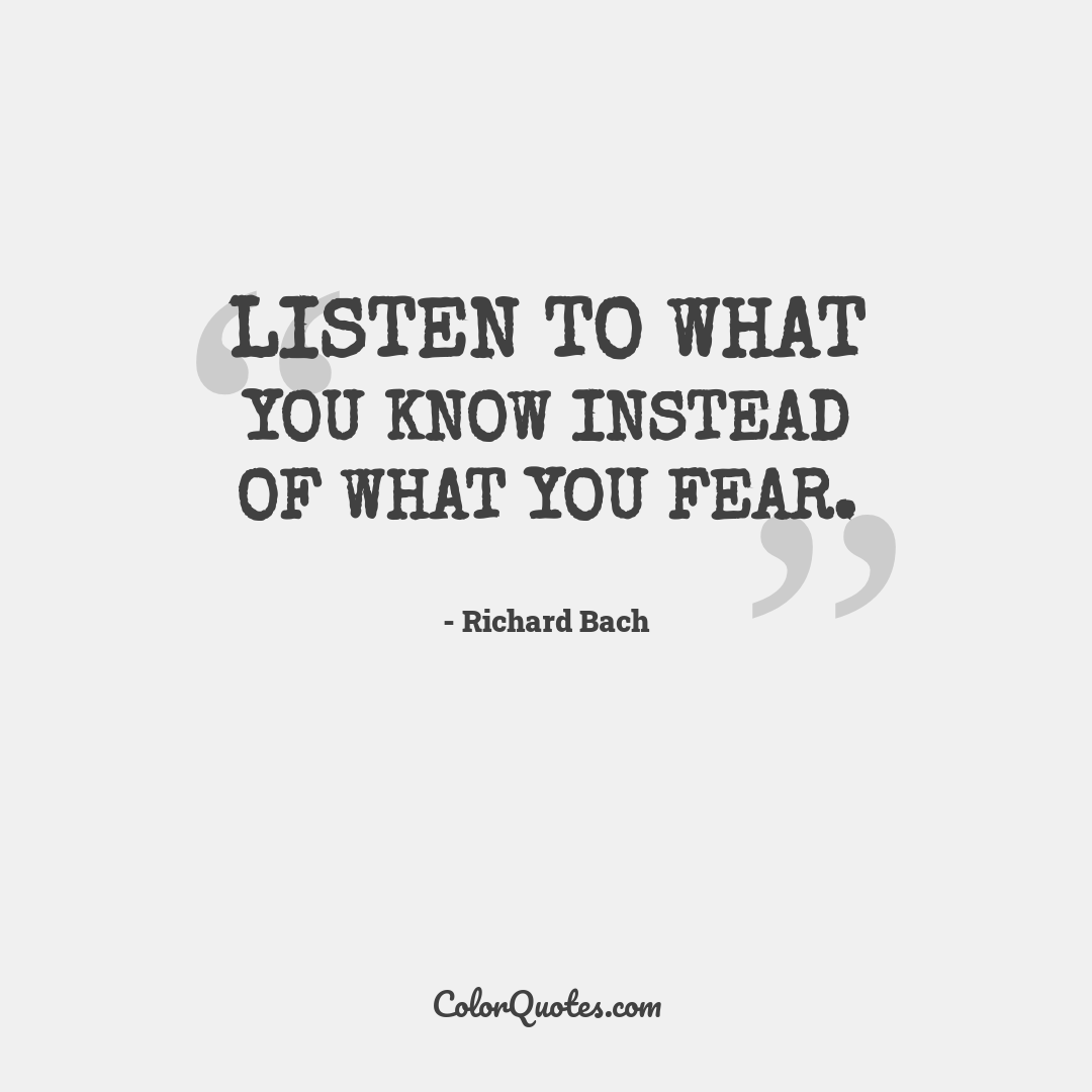 Listen to what you know instead of what you fear.