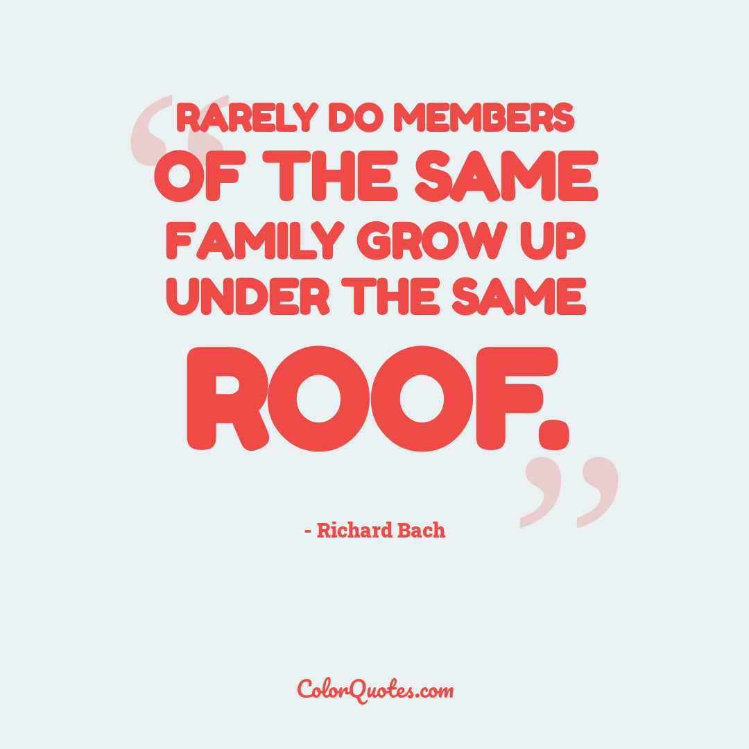 Rarely do members of the same family grow up under the same roof.