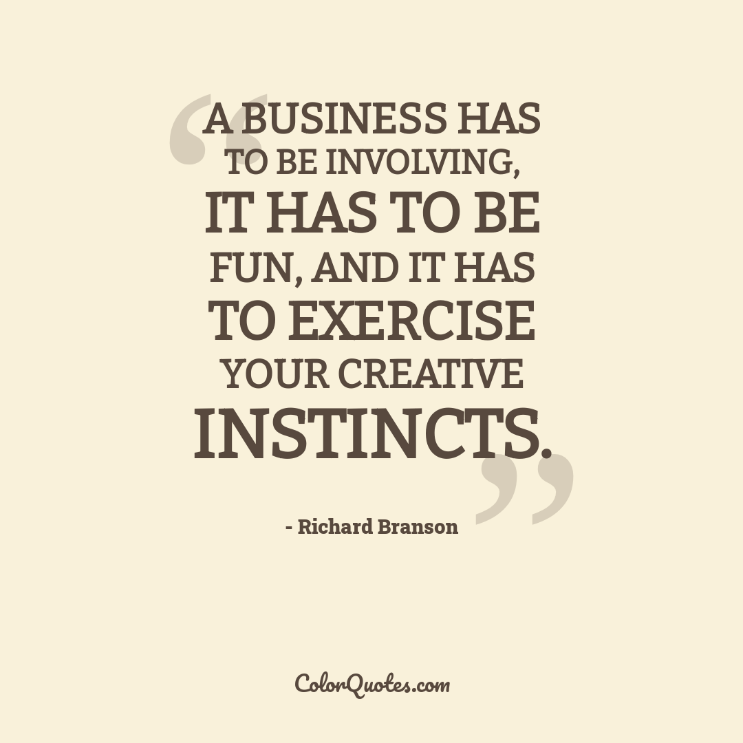 A business has to be involving, it has to be fun, and it has to exercise your creative instincts.