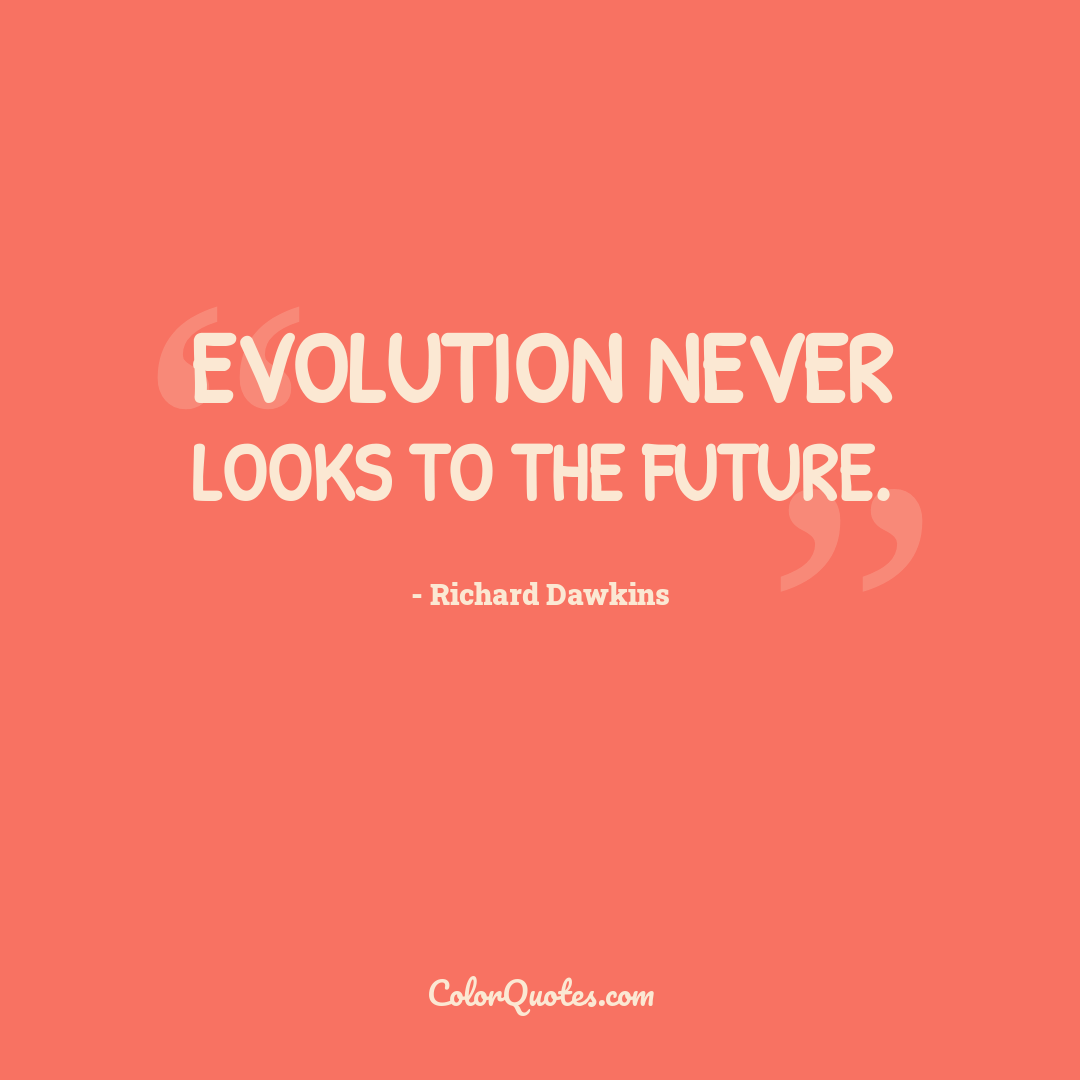 Evolution never looks to the future.