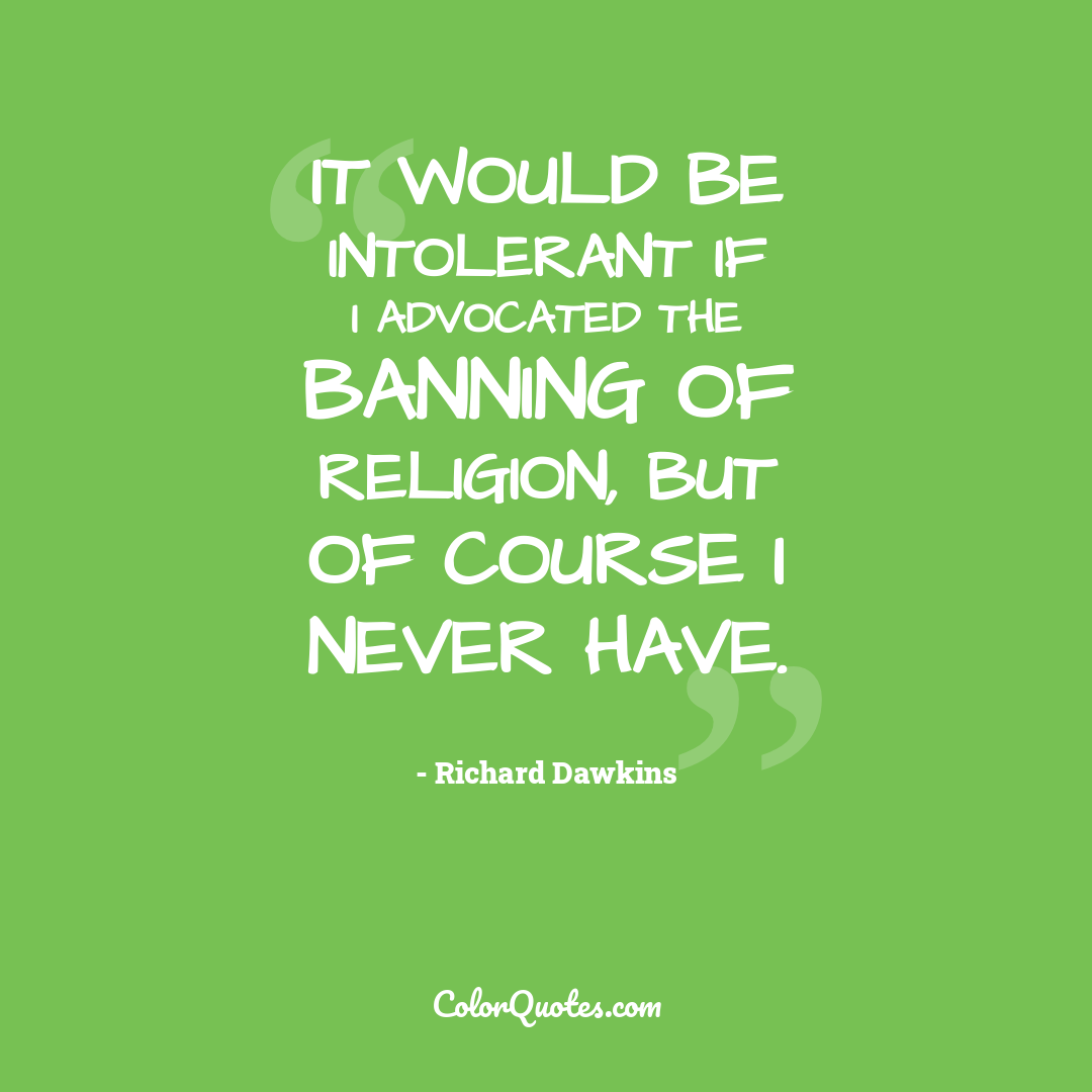 It would be intolerant if I advocated the banning of religion, but of course I never have.