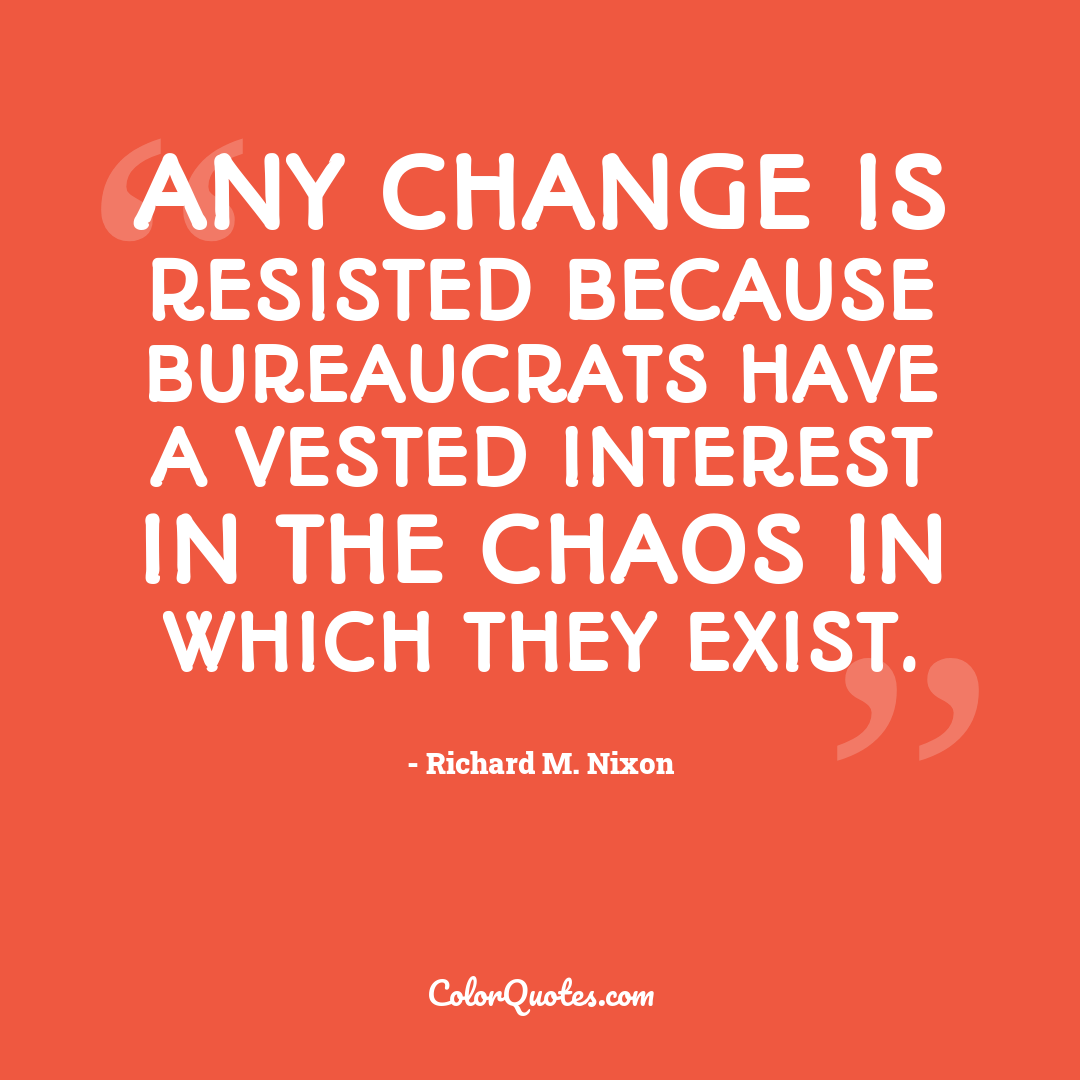 Any change is resisted because bureaucrats have a vested interest in the chaos in which they exist.