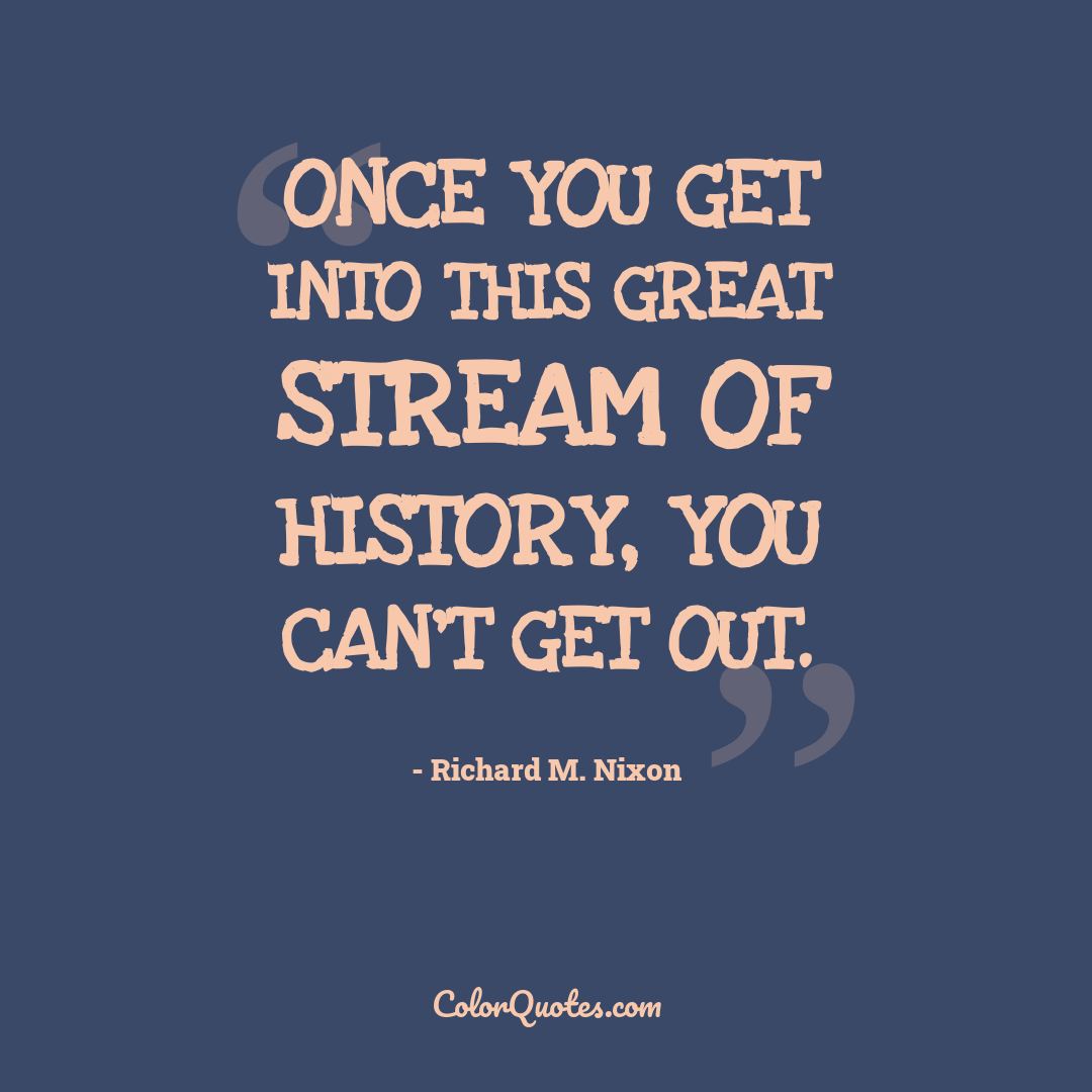 Once you get into this great stream of history, you can't get out.