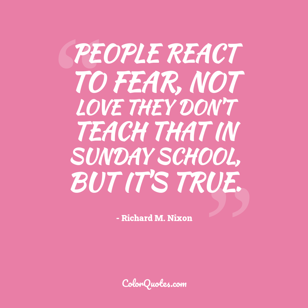 People react to fear, not love they don't teach that in Sunday School, but it's true.