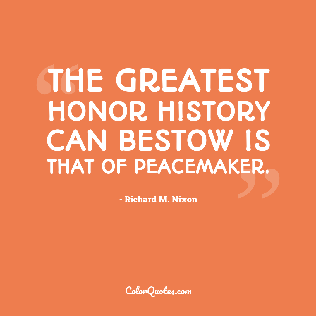The greatest honor history can bestow is that of peacemaker.
