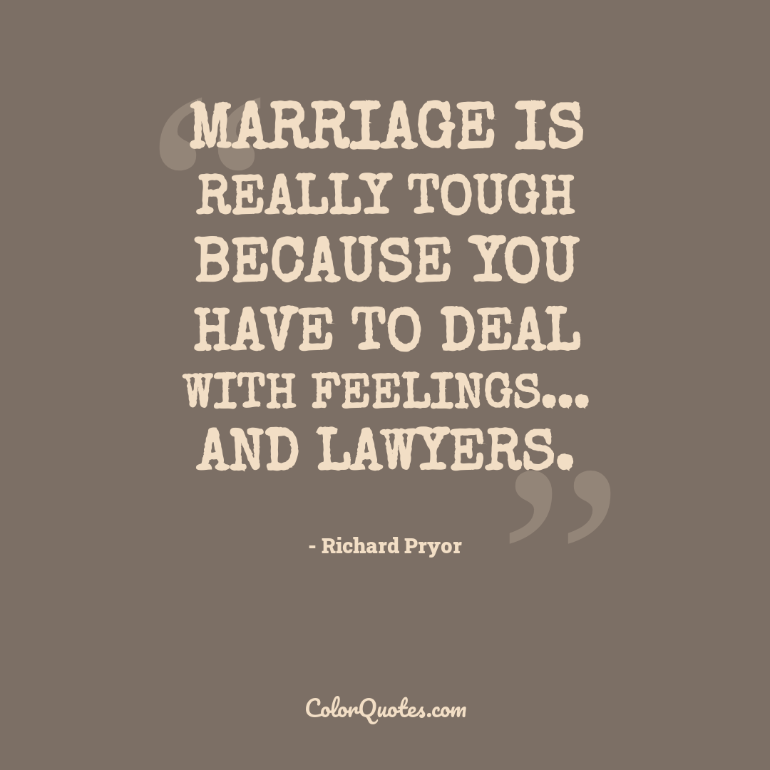 Marriage is really tough because you have to deal with feelings... and lawyers.