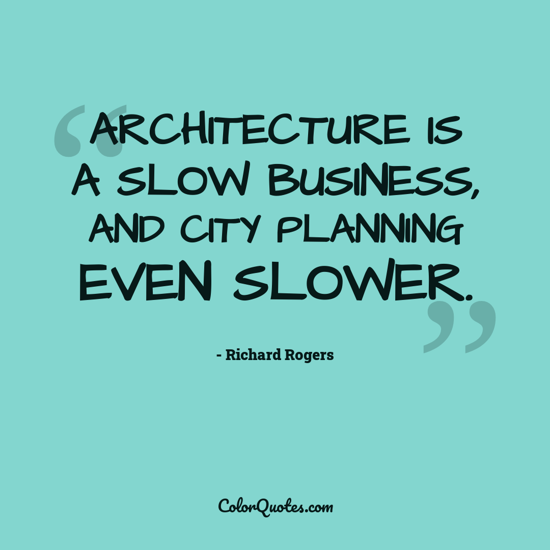 Architecture is a slow business, and city planning even slower.