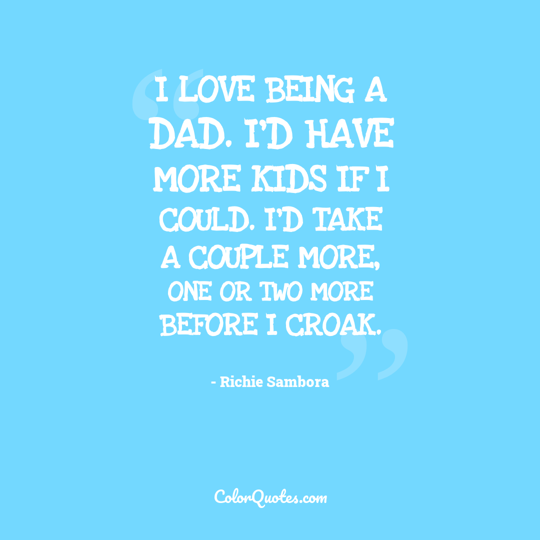 I love being a dad. I'd have more kids if I could. I'd take a couple more, one or two more before I croak.