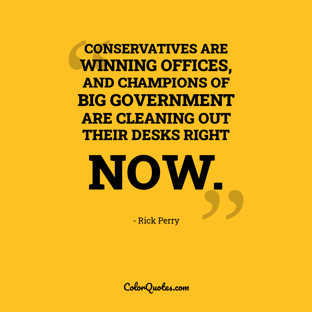 Conservatives are winning offices, and champions of big government are cleaning out their desks right now.