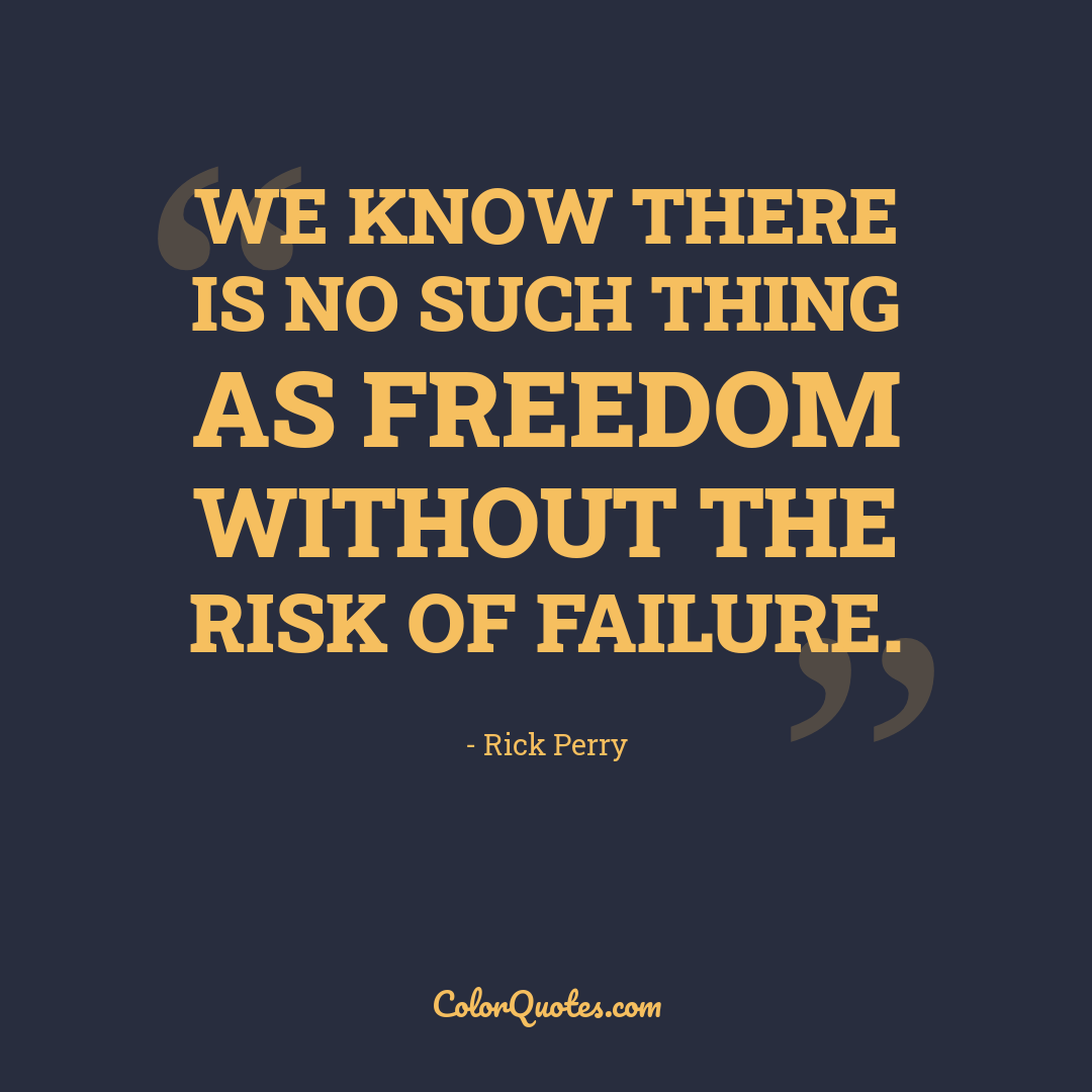 We know there is no such thing as freedom without the risk of failure.