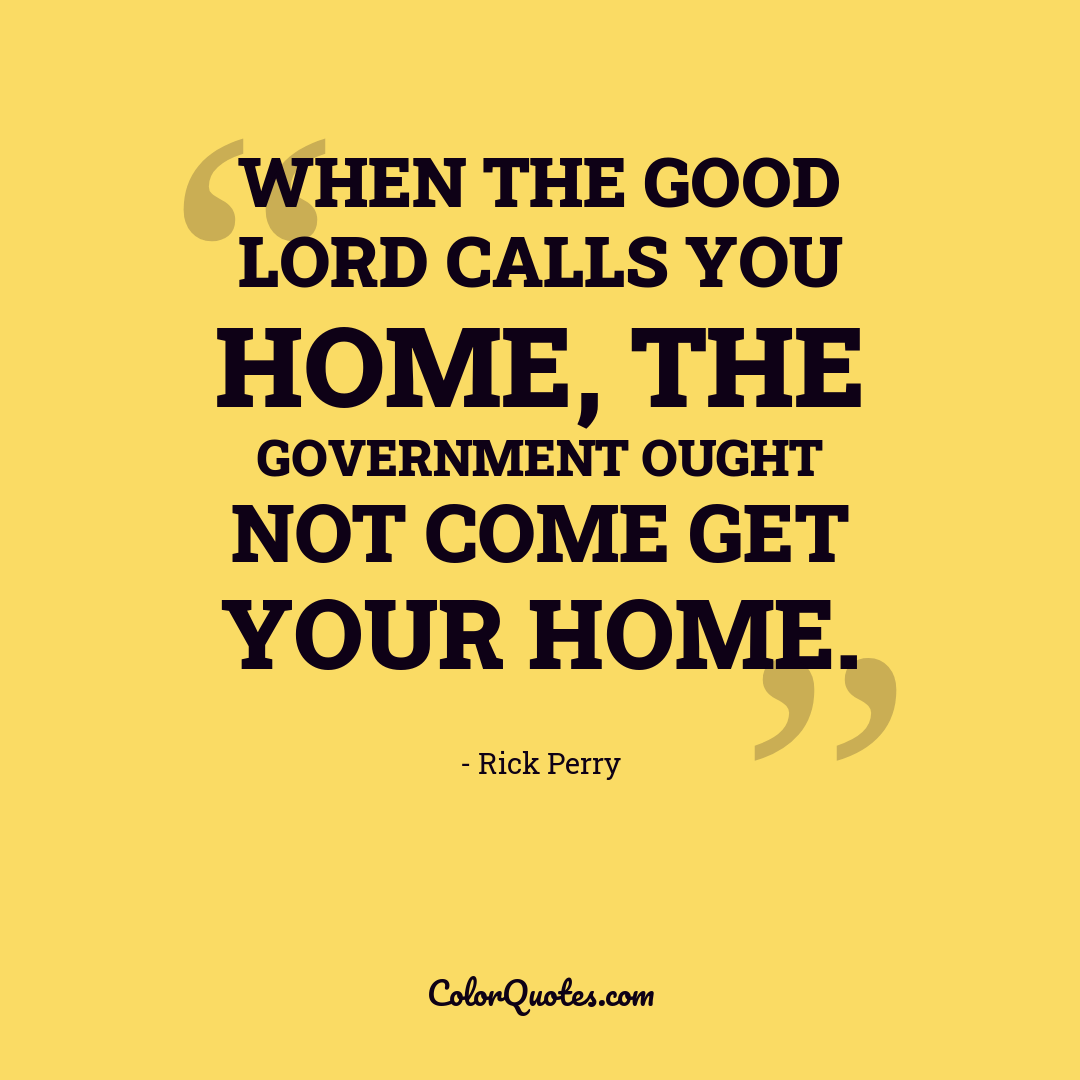 When the good lord calls you home, the government ought not come get your home.
