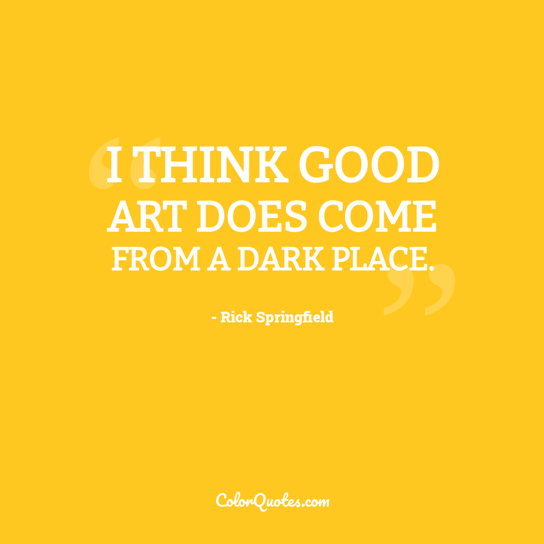 I think good art does come from a dark place.