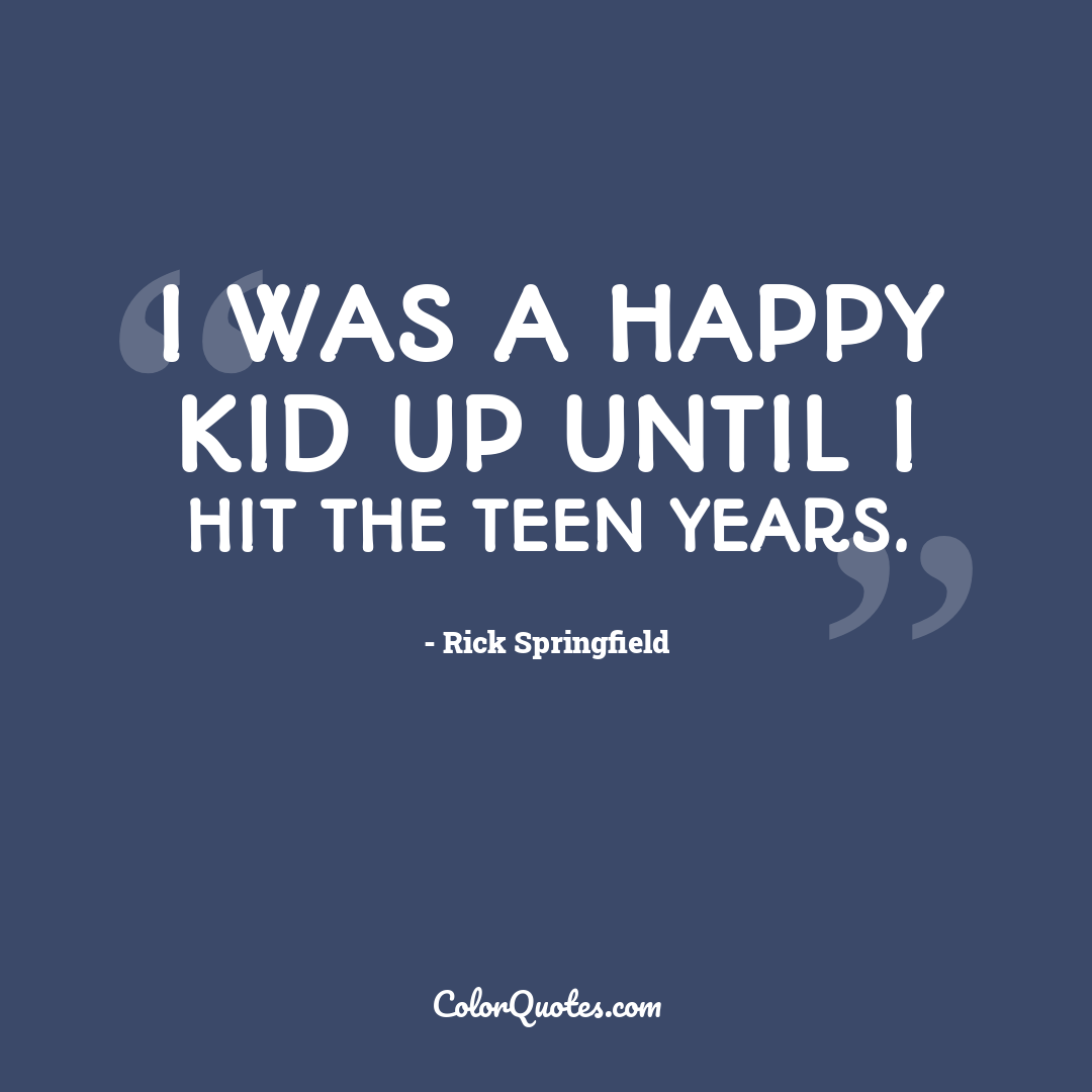 I was a happy kid up until I hit the teen years.