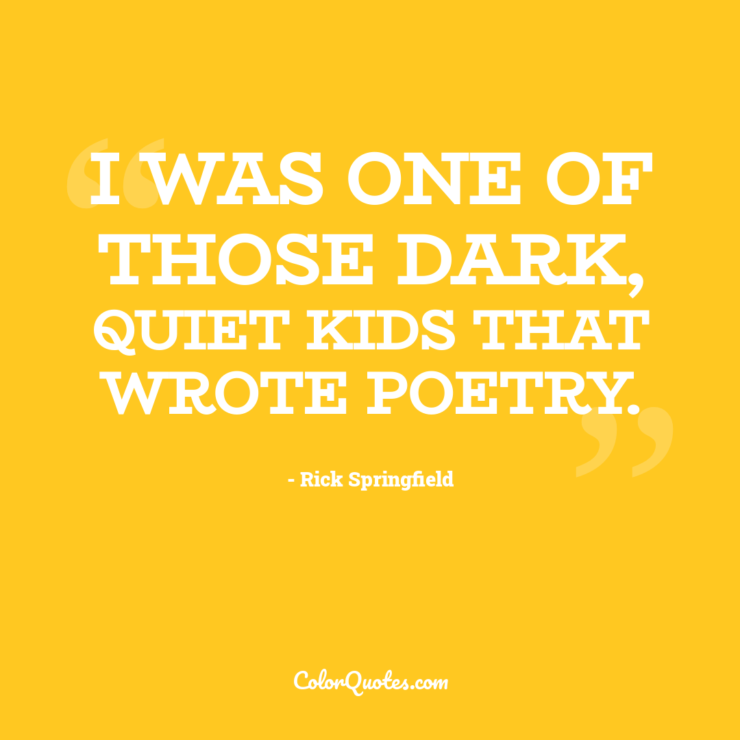 I was one of those dark, quiet kids that wrote poetry.