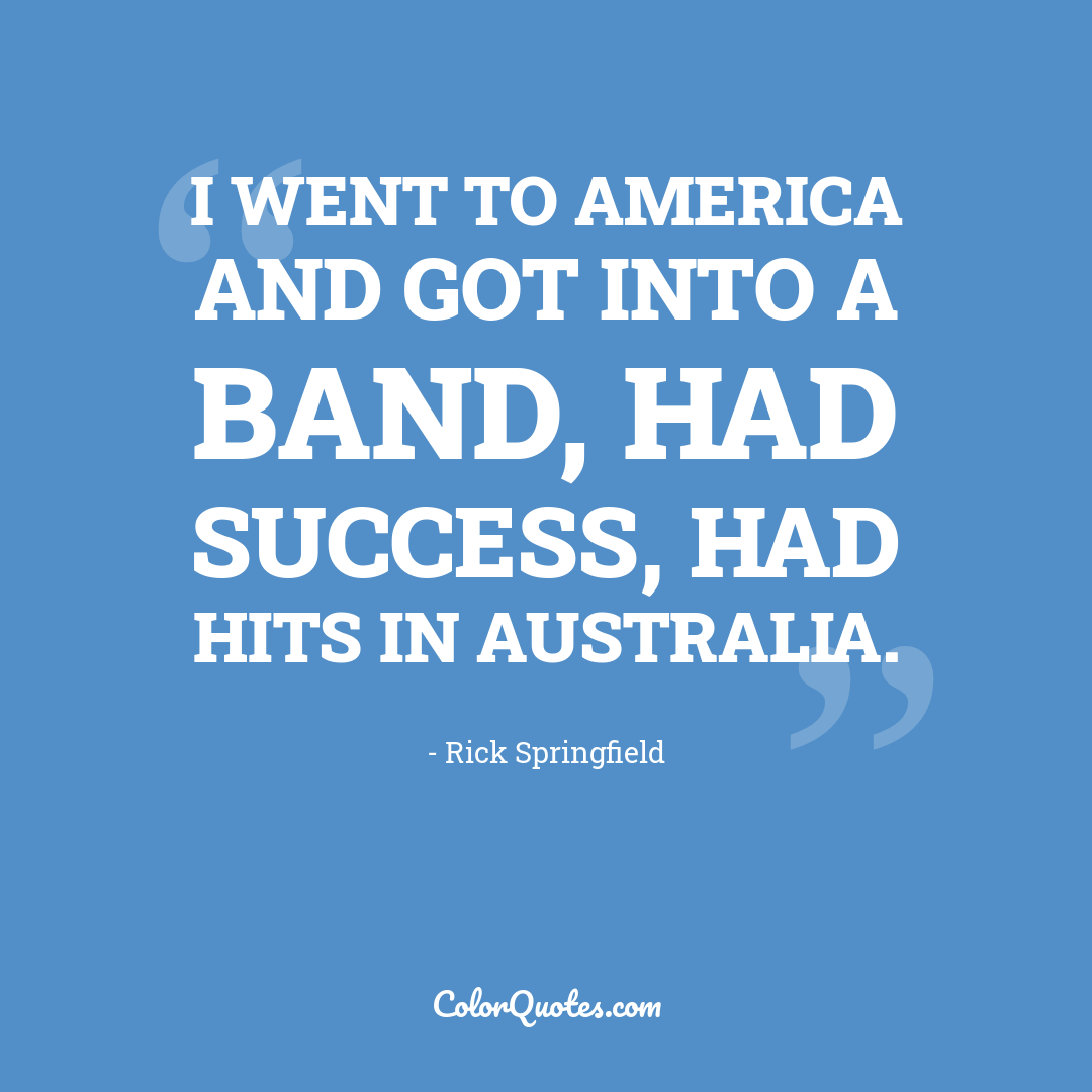 I went to America and got into a band, had success, had hits in Australia.