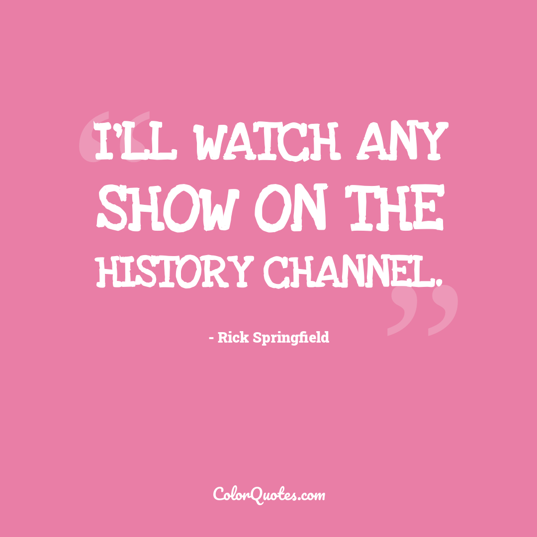 I'll watch any show on the History Channel.