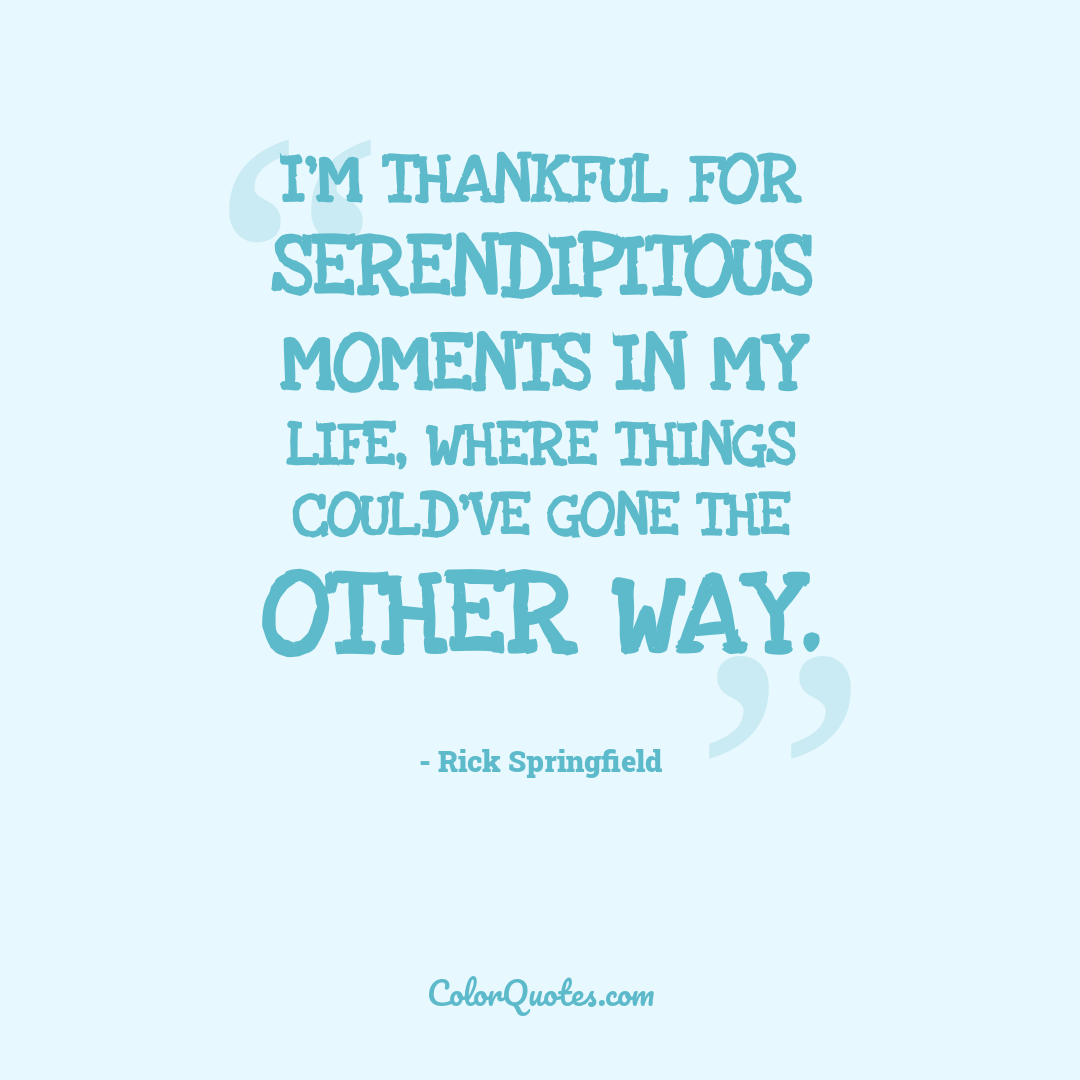 I'm thankful for serendipitous moments in my life, where things could've gone the other way.