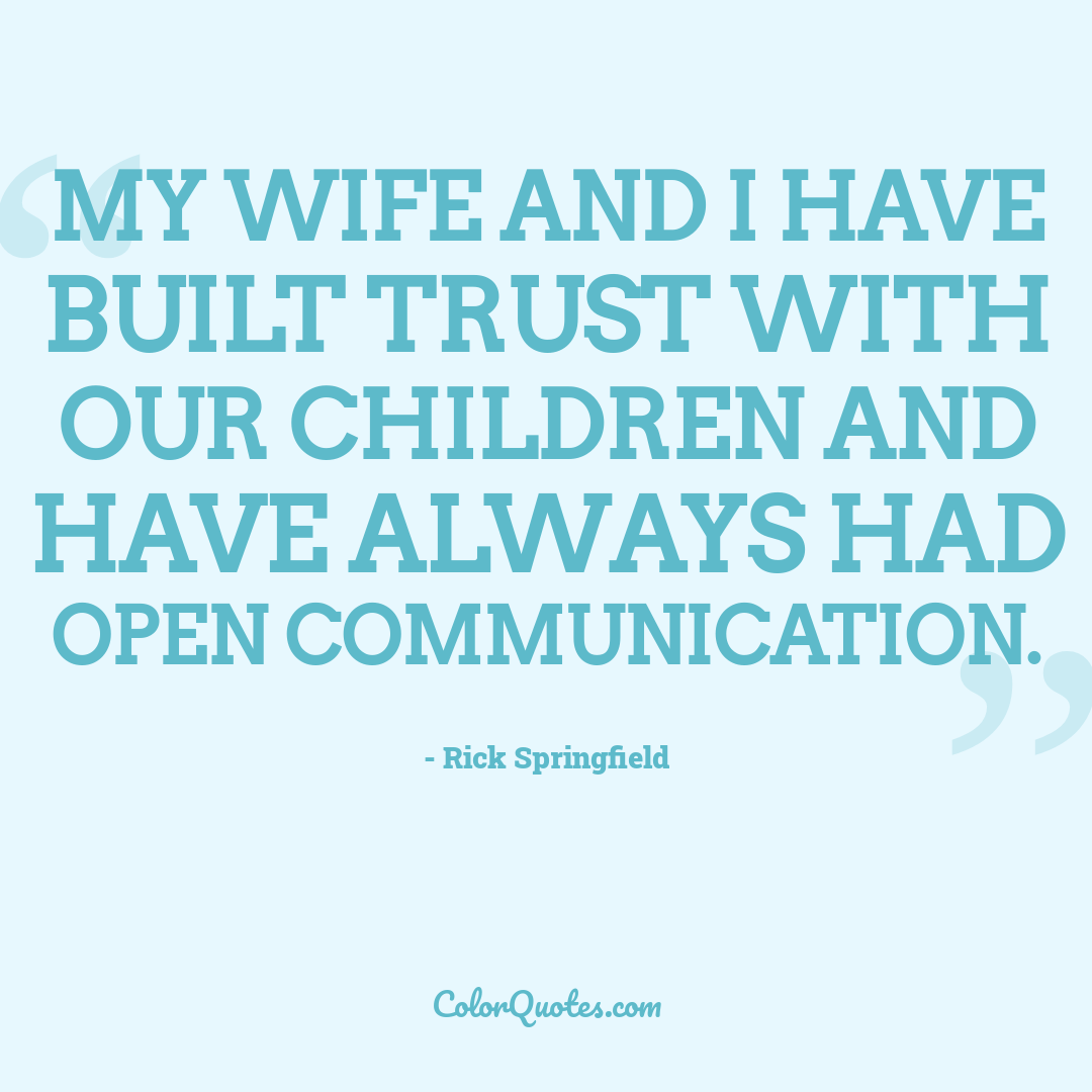 My wife and I have built trust with our children and have always had open communication.