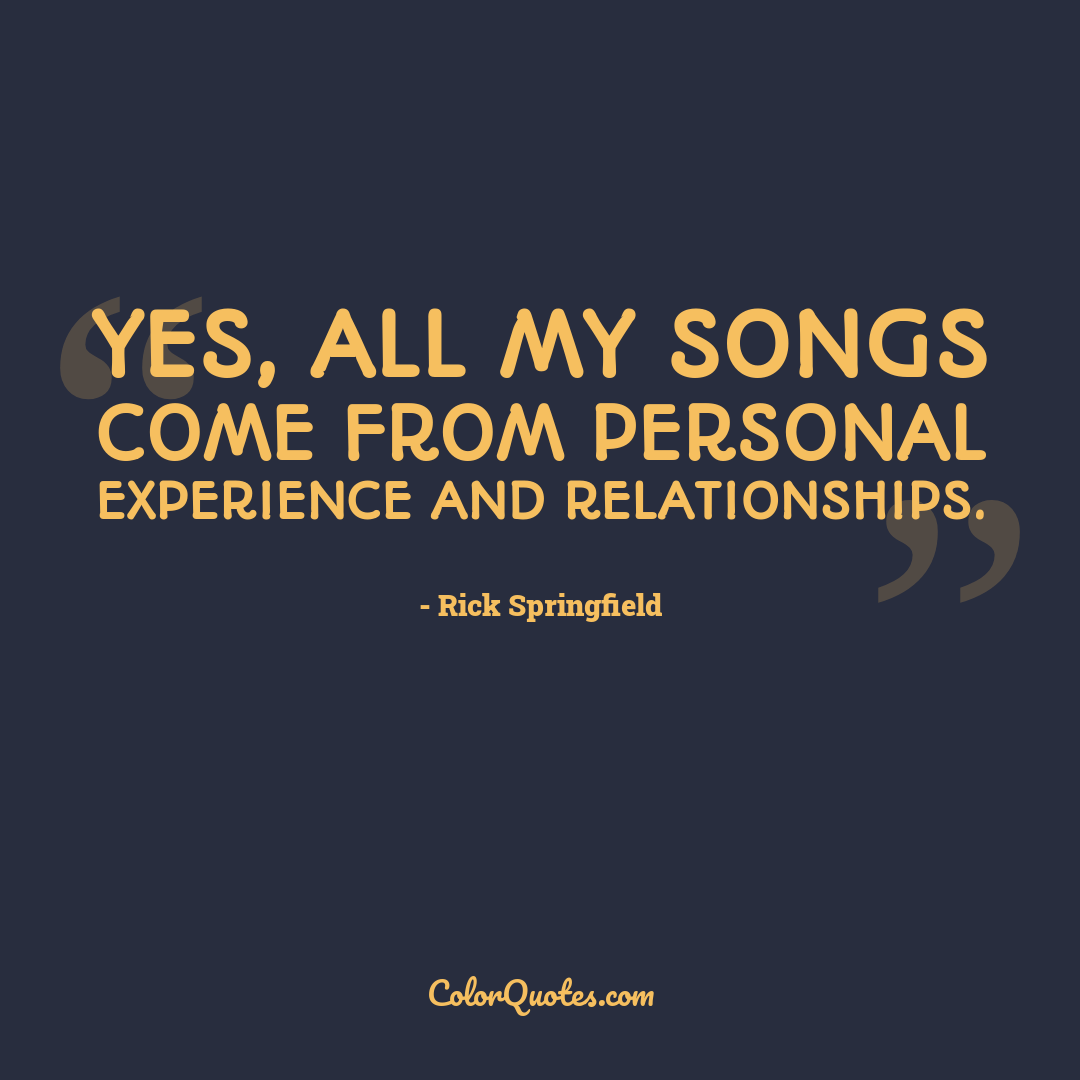 Yes, all my songs come from personal experience and relationships.