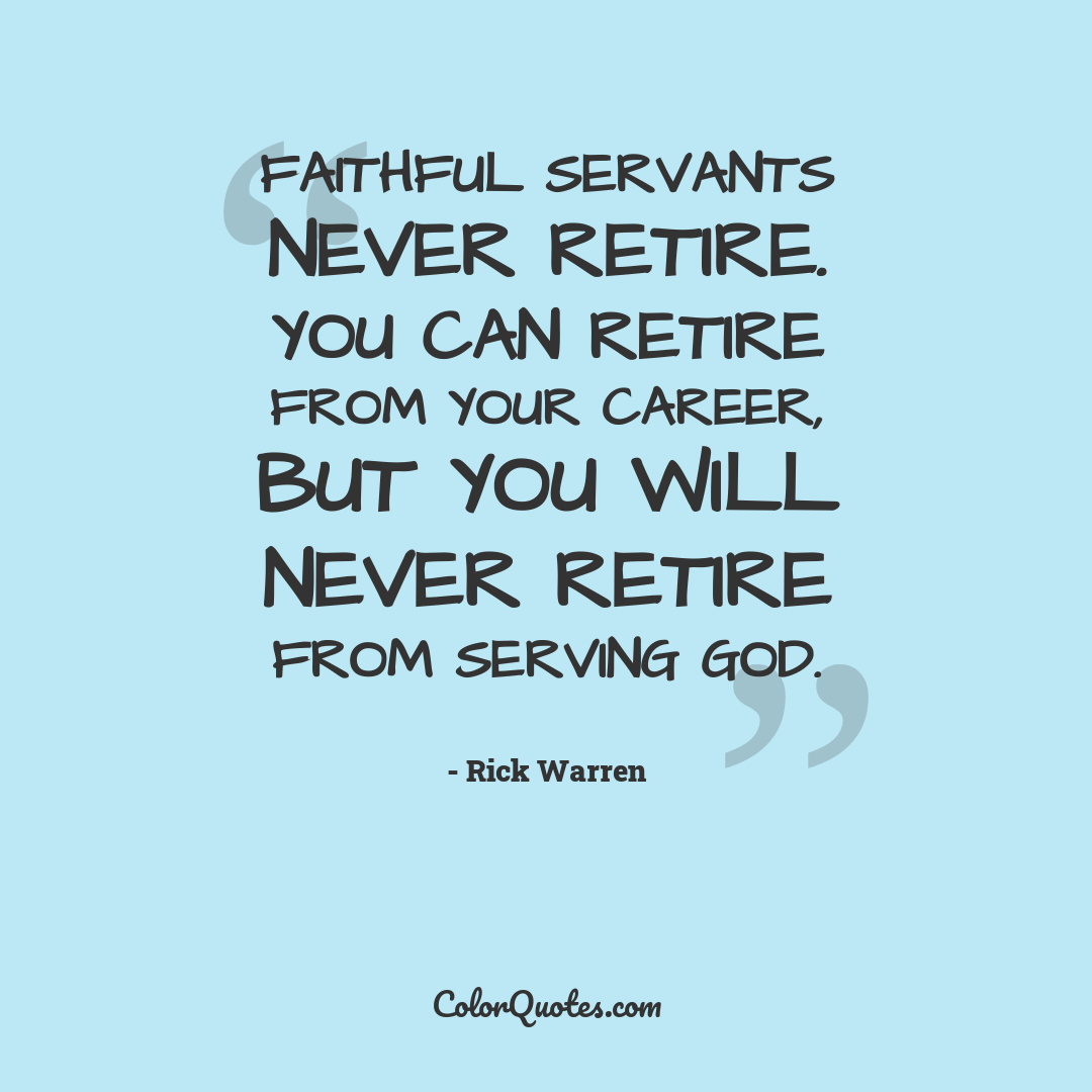 Faithful servants never retire. You can retire from your career, but you will never retire from serving God.