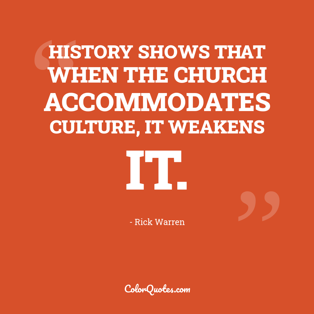 History shows that when the church accommodates culture, it weakens it.