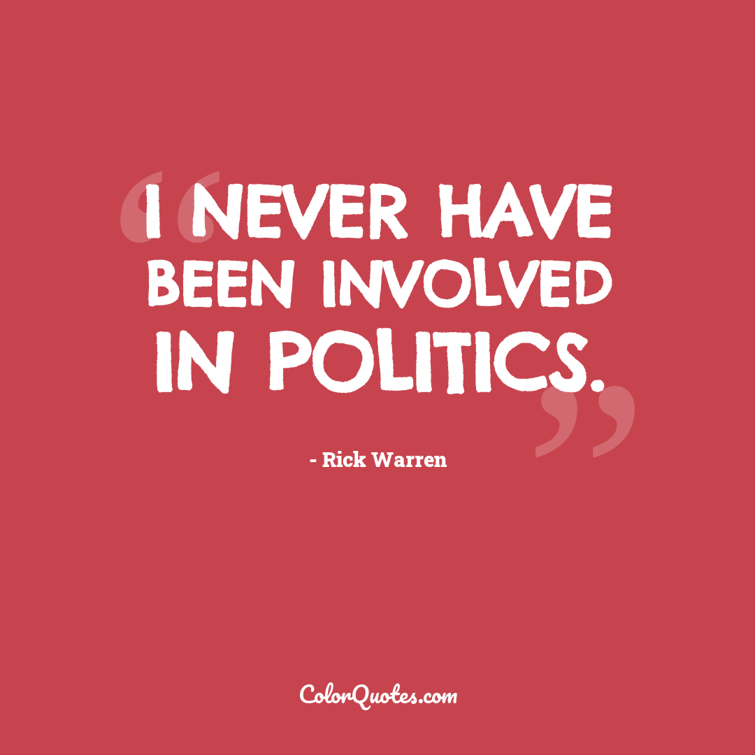 I never have been involved in politics.