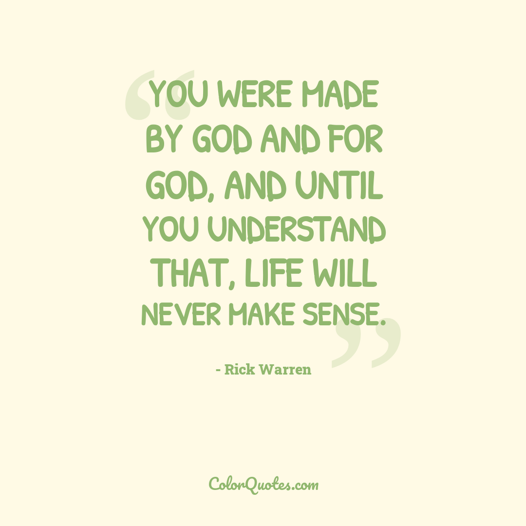 You were made by God and for God, and until you understand that, life will never make sense.