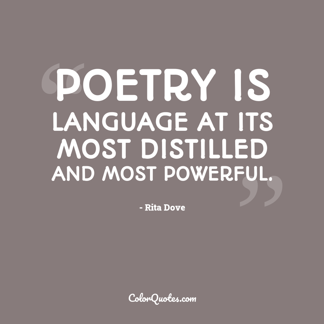 Quote by Rita Dove - Poetry is language at its most distilled and most powerful.