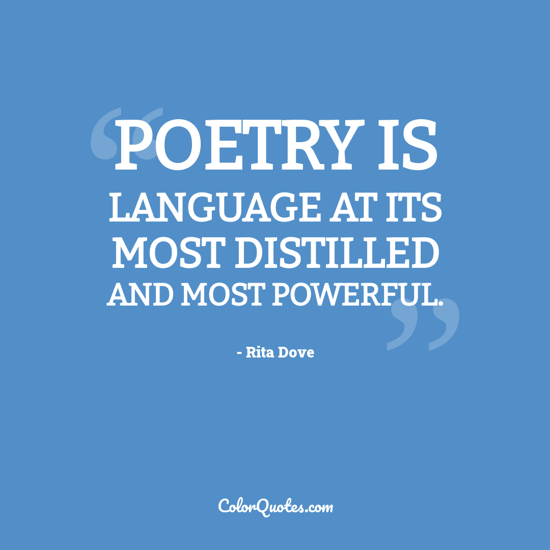 Poetry is language at its most distilled and most powerful.