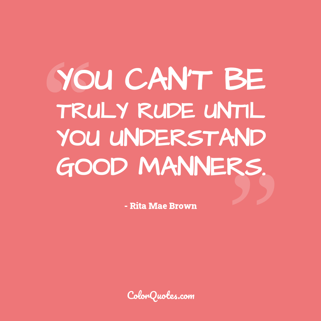 You can't be truly rude until you understand good manners.