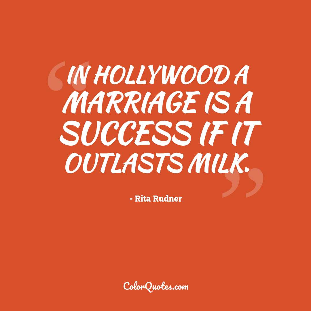 In Hollywood a marriage is a success if it outlasts milk.