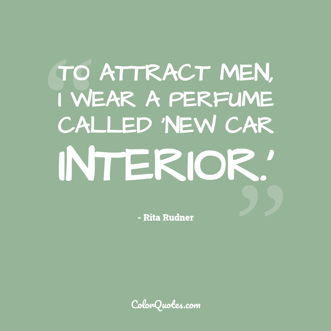 To attract men, I wear a perfume called 'New Car Interior.'