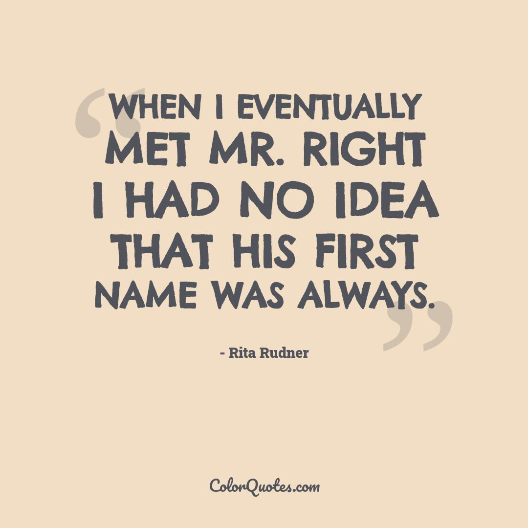 When I eventually met Mr. Right I had no idea that his first name was Always.