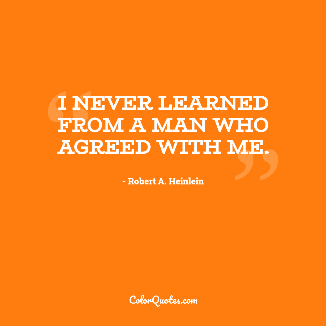 I never learned from a man who agreed with me.